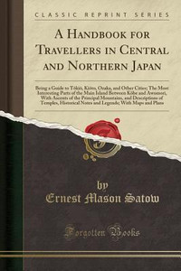 Satow, Ernest Mason, Sir. A Handbook for Travellers in Center & Northern Japan: Being a Guide toTōkiō, Kiōto, Ōzaka And Other Cities; the Most Interest Parts of the Main Island BetweenKōbe And Awomori, With Ascents of the Principal Mountains, And Descriptions of Temples, Historical Notes And Legends..., 1881.