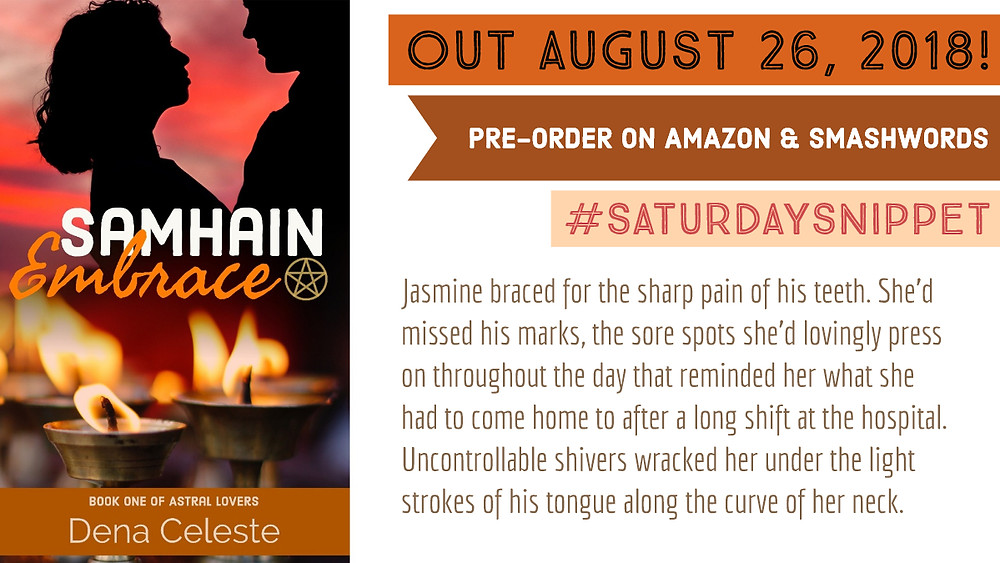 Samhain Embrace cover on the left in shades of orange with a couple silhouetted above the title and candles in goblet-shaped holders beneath. To the right, the text reads: Out August 26, 2018, Pre-order on Amazon and Smashwords, #SaturdaySnippet and the following text from the story: Jasmine braced for the sharp pain of his teeth. She'd missed his marks, the sore spots she'd lovingly press on throughout the day that reminded her what she had to come home to after a long shift at the hospital. Uncontrollable shivers wracked her under the light strokes of his tongue along the curve of her neck.
