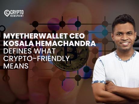 MyEtherWallet CEO Kosala Hemachandra Defines What Crypto-Friendly Means