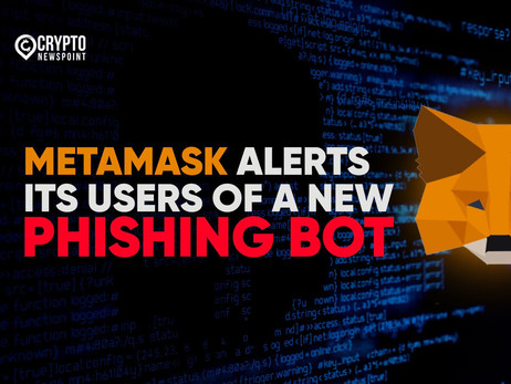 MetaMask Alerts Its Users Of A New Phishing Bot