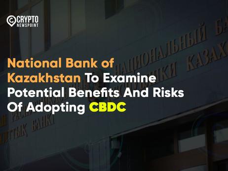 National Bank of Kazakhstan To Examine Potential Benefits And Risks Of Adopting CBDC