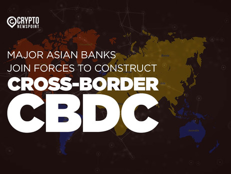 Major Asian Banks Join Forces To Construct Cross-Border CBDC