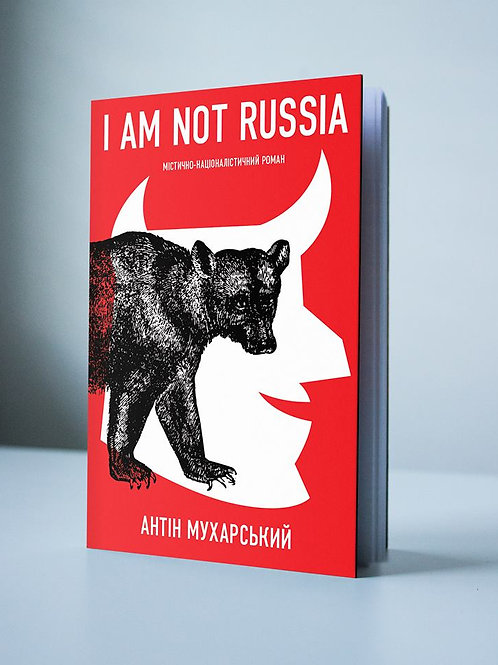 """Антін Мухарський. """"I AM NOT RUSSIA"""". Неполіткоректний чоловічий роман"""