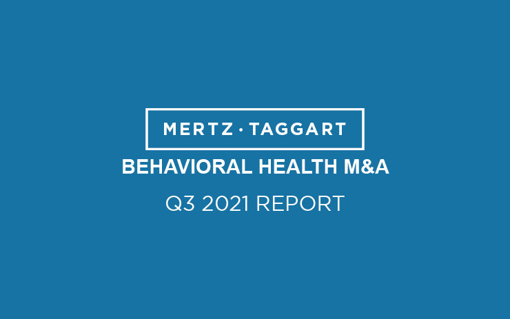 Mertz Taggart Behavioral Health Mergers and Acquisitions Q2 2021 Report