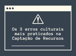 Os 3 erros culturais mais praticados na Captação de Recursos