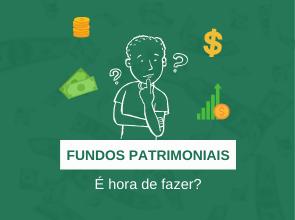 Fundos Patrimoniais – é hora de fazer?