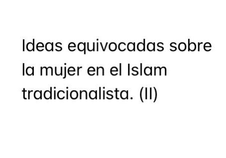 Ideas equivocadas sobre la mujer en el Islam tradicionalista. (II)