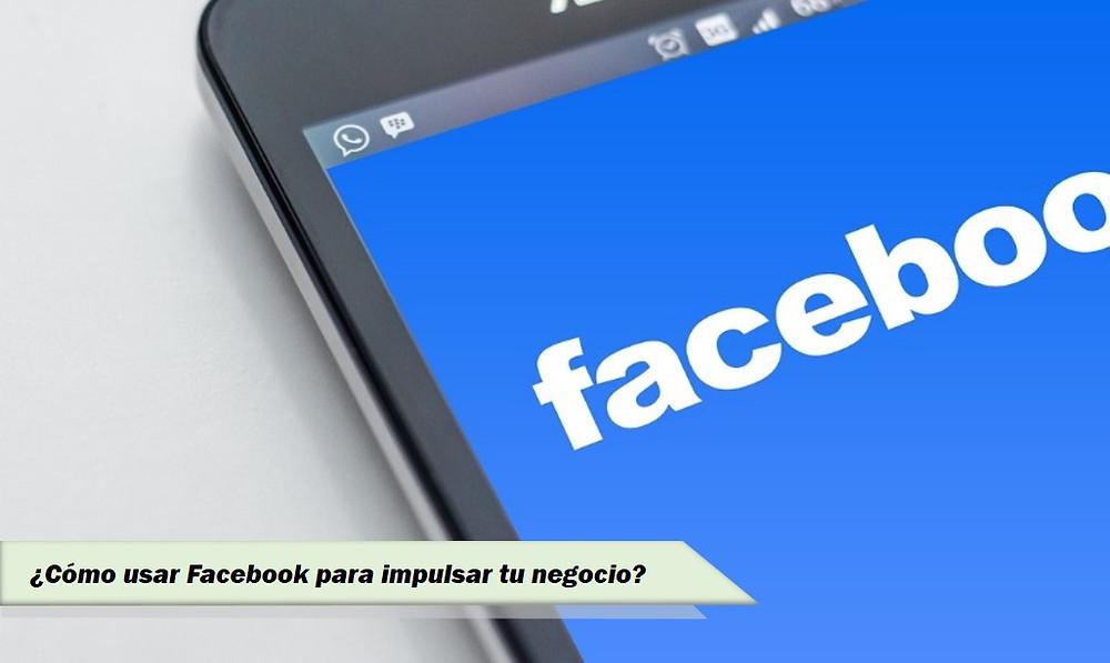 Cómo usar Facebook para impulsar tu negocio