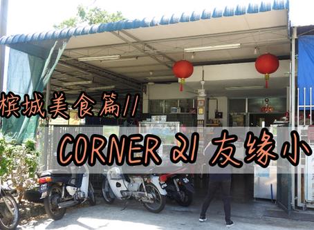 //檳城美食篇//CORNER 21友緣小食!