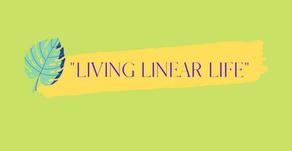 """Living Linear Life"""
