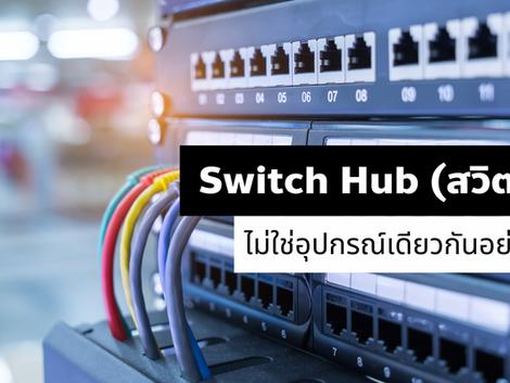 Switch Hub (สวิตช์ฮับ) ไม่ใช่อุปกรณ์เดียวกันอย่าเผลอใช้