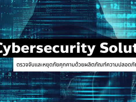 Cybersecurity Solution ตรวจจับและหยุดภัยคุกคามด้วยผลิตภัณฑ์ความปลอดภัยทางไซเบอร์