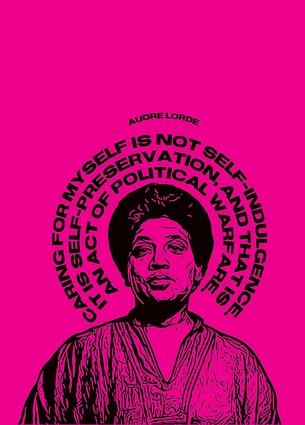 A neon pink and black print of an afro-latina woman looking intently at the viewer. He words above her head are written in spirals similar to a halo. They read 'Auore Lorde - Caring for myself is not self-indulgence. Its self preservation, and that is an act of political warfare'