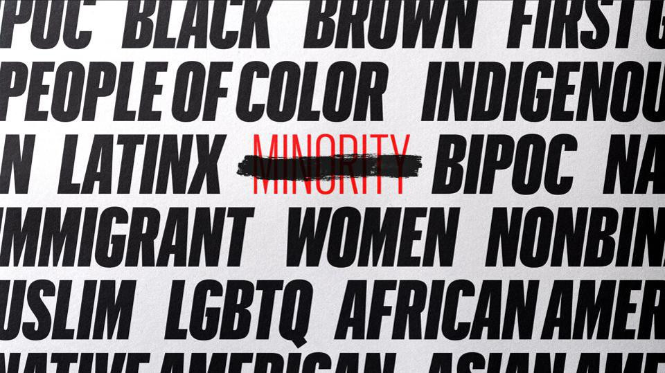 An image of lines of bold black text. The words are POC, Black, Brown, People of Colour, Indigenous, LatinX, BIPOC, Immigrant, Women, Non Binary, Muslim, LGBTQ, African American and others are partially visible. In the centre in red font is the word MINORITY with a black marker line drawn across it to exclude it.