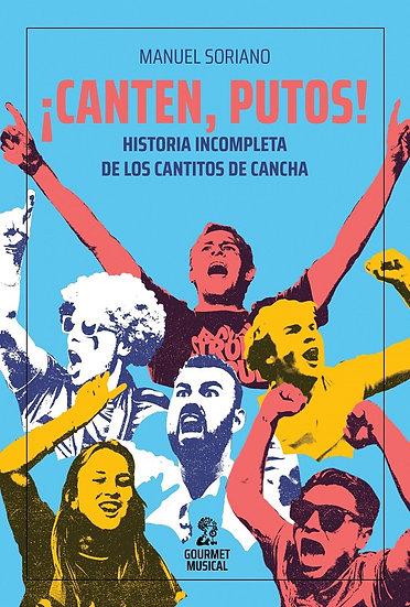 ¡CANTEN, PUTOS! HISTORIA INCOMPLETA DE LOS CANTITOS DE CANCHA. SORIANO, MANUEL