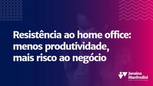 Resistência ao home office: menos produtividade, mais risco ao negócio
