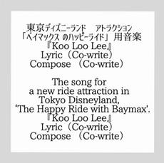 東京ディズニーランド  アトラクション 「ベイマックス のハッピーライド」用音楽 『Koo Loo Lee』 Lyric(Co-write) Compose (Co-write)  The song for a new ride attraction in Tokyo Disneyland, 'The Happy Ride with Baymax'. 『Koo Loo Lee』 Lyric(Co-write) Compose (Co-write)