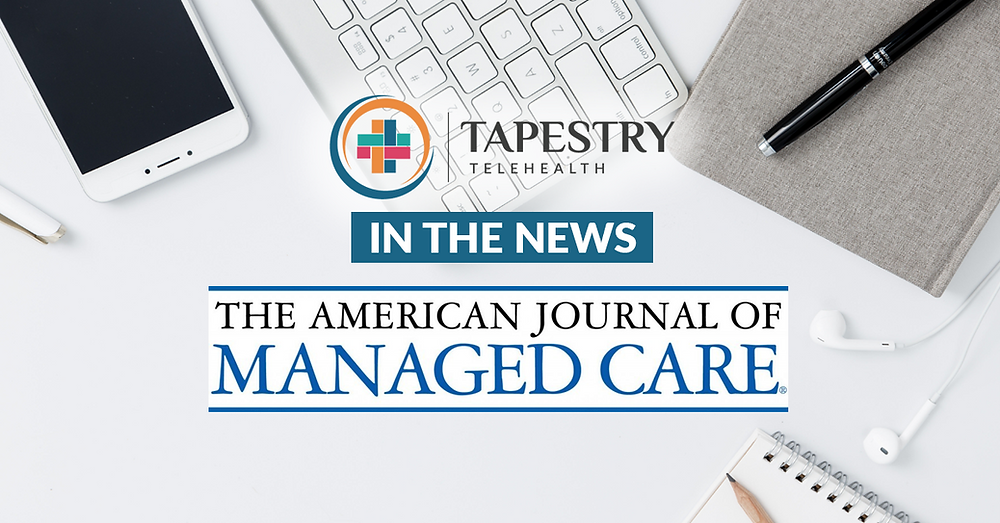 Tapestry Telehealth in the news: American Journal of Managed Care