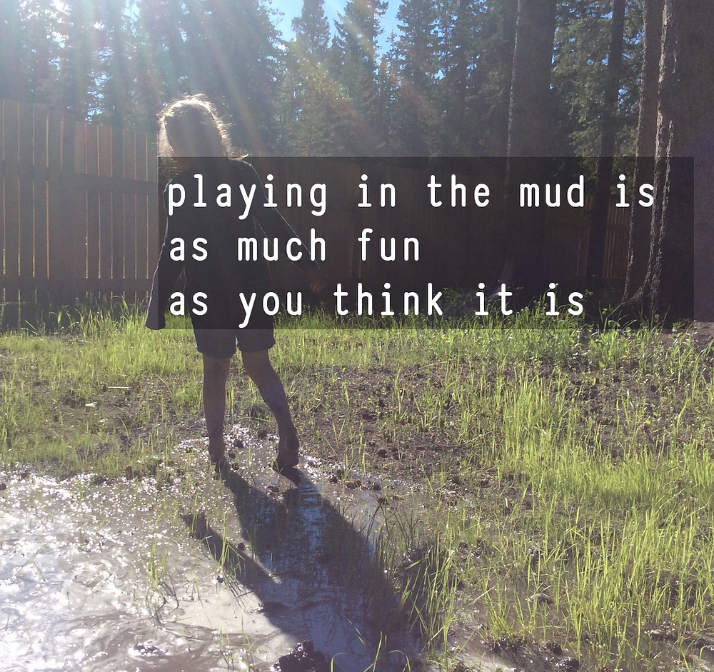 playing in the mud is as much fun as you think it is