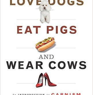 Why we LOVE DOGS, EAT PIGS and WEAR COWS - An INTRODUCTION to CARNISM by Melanie Joy, PhD