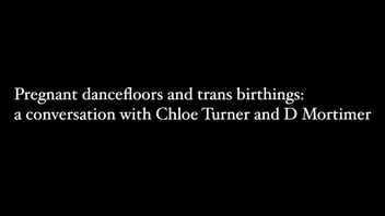 -VIDEO- Pregnant Dancefloors and Trans Birthings: a conversation with Chloe Turner and D Mortimer (23 April 2021)