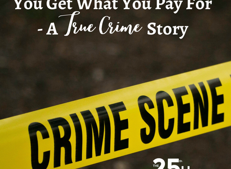 You Get What You Pay For - A True Crime Story