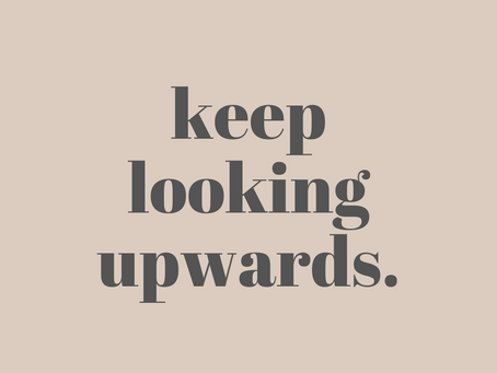 Keep looking upwards.