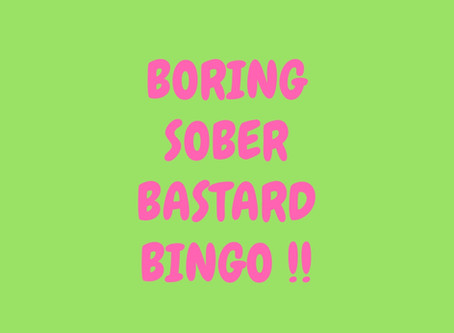 Introducing: ''Boring Sober Bastard Bingo'' - a super fun game for all the sober family ....