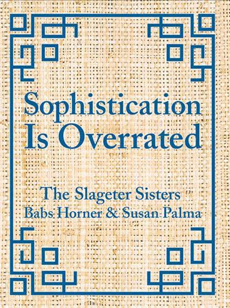 Sophistication is Overrated by The Slageter Sisters: Babs Horner & Susan Palma