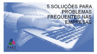 5 SOLUÇÕES PARA PROBLEMAS FREQUENTES NAS EMPRESAS