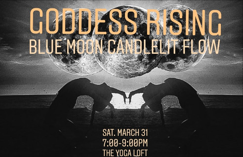 3.31.2018    YogaGoddess Rising: Blue Moon Candlelit Flow    7:00-9:00PM  YogaLoft of Tampa   Join the Yoga Loft's Chelsea Mandrigues for this special class* honoring the full blue moon, and this time of releasing what no longer serves you, in order to recharge your divine energy.  Laden with intention, this 2 hour candlelit yoga class honors the rising goddess. Practitioners will delve within traditional hatha moon salutations, coupled by a releasing yin practice, and an empowering meditation that will leave you refreshed and awakened.  1 Hour and 15 Minute ALL LEVELS Yoga Class+ 45 Minute Guided Meditation  *This event is for women only.  *Please note that this class is not included in monthly unlimited or class package rates, and is $18 for all practitioners  