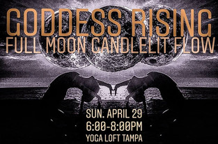 4.29.2018    Goddess Rising: Full Moon Candlelit Flow (Women Only)    Yoga Loft  6:00-8:00PM    Join the Yoga Loft's Chelsea Mandrigues for this special class* honoring the full moon, and this time of releasing what no longer serves you, in order to recharge your divine energy.  Laden with intention, this 2 hour candlelit yoga class honors the rising goddess. Practitioners will delve within traditional hatha moon salutations, coupled by a releasing yin practice, and an empowering meditation that will leave you refreshed and awakened.  1 Hour and 15 Minute ALL LEVELS Yoga Class  +  45 Minute Guided Meditation  *This event is for women only.  *Please note that this class is not included in monthly unlimited or class package rates, and is $18 for all practitioners.   