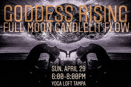 4.29.2018    Goddess Rising: Full Moon Candlelit Flow (Women Only)  ​  Yoga Loft  6:00-8:00PM  ​  Join the Yoga Loft's Chelsea Mandrigues for this special class* honoring the full moon, and this time of releasing what no longer serves you, in order to recharge your divine energy.  Laden with intention, this 2 hour candlelit yoga class honors the rising goddess. Practitioners will delve within traditional hatha moon salutations, coupled by a releasing yin practice, and an empowering meditation that will leave you refreshed and awakened.   1 Hour and 15 Minute ALL LEVELS Yoga Class  +  45 Minute Guided Meditation  *This event is for women only.  *Please note that this class is not included in monthly unlimited or class package rates, and is $18 for all practitioners.  ​ ​