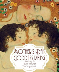 5.13.2018    Mother's Day: Goddess Rising  ​  Yoga Loft  9:30-11:00AM  ​  Together, we will hold space for the divine women who have raised, empowered and blazed the trails before us. Together, we honor the goddess rising in each and every one of us, and the divinity that is motherhood.   ​  Join the Yoga Loft's Chelsea Mandrigues as she guides you through a gentle restorative fusion, mindful partner yoga, and guided meditation honoring mother's day!   ​  ​  Mamaste!  ​  ​  *All levels    *Class cost: $18.00.  ​