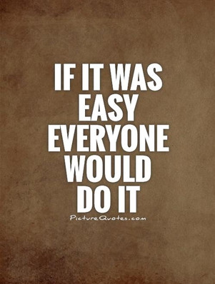 if-it-was-easy-everyone-would-do-it-quot