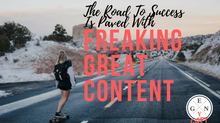 The Road To Success Is Paved With Freakin' Great Content!