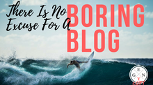 There Is No Excuse For A Boring Blog