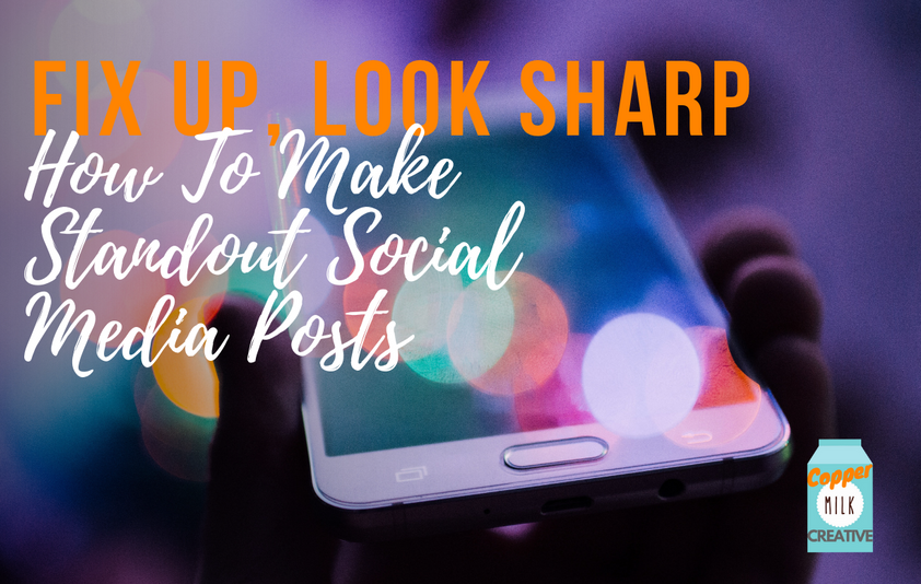 Fix Up, Look Sharp: How To Make Standout Social Media Posts