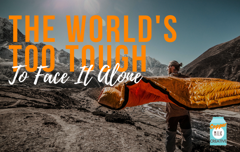 The World's Too Tough To Face It Alone