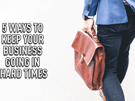 5 Ways to Keep Your Business Going in Hard Times...