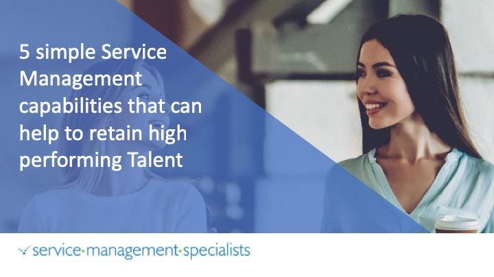 Service Management Specialists 5 Simple Service Management Capabilities that can help to retain high performing talent