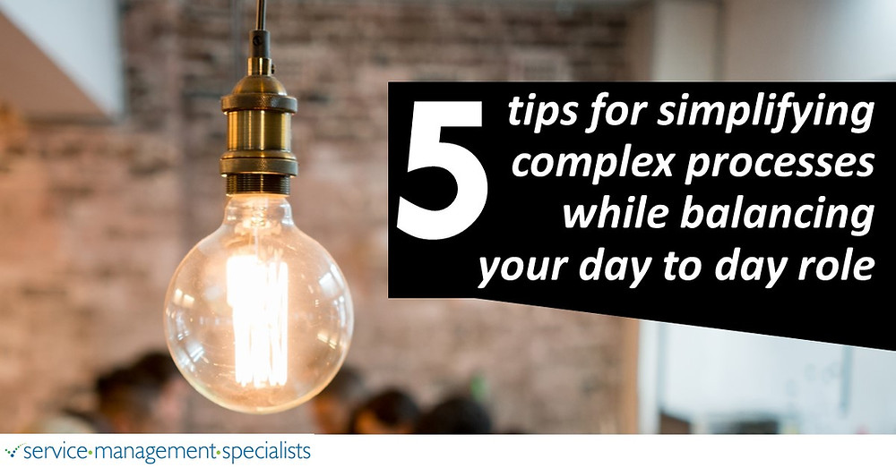 5 Tips for simplifying complex processes while balancing your day to day role