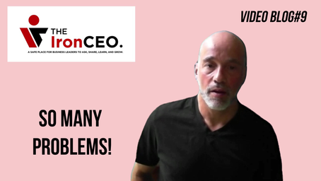The IronCEO Video Blog: So Many Problems