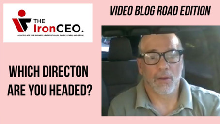 The IronCEO Video Blog: Which Direction are you Headed?