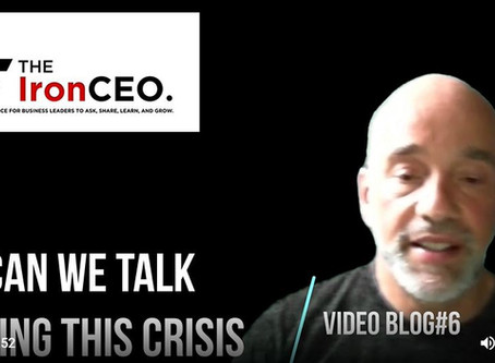 The IronCEO Video Blog: Can We Talk During This Crisis?