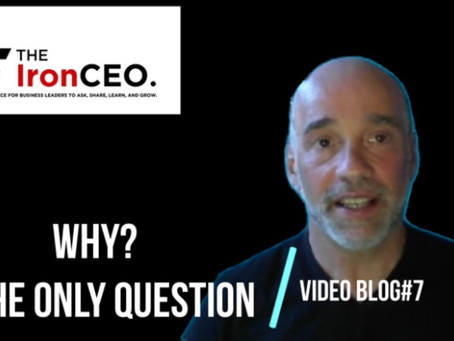 The IronCEO Video Blog: Why Is The Only Question.