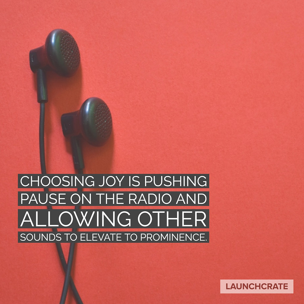 Choosing Joy is pushing pause on the radio and allowing other sounds to elevate to prominence.