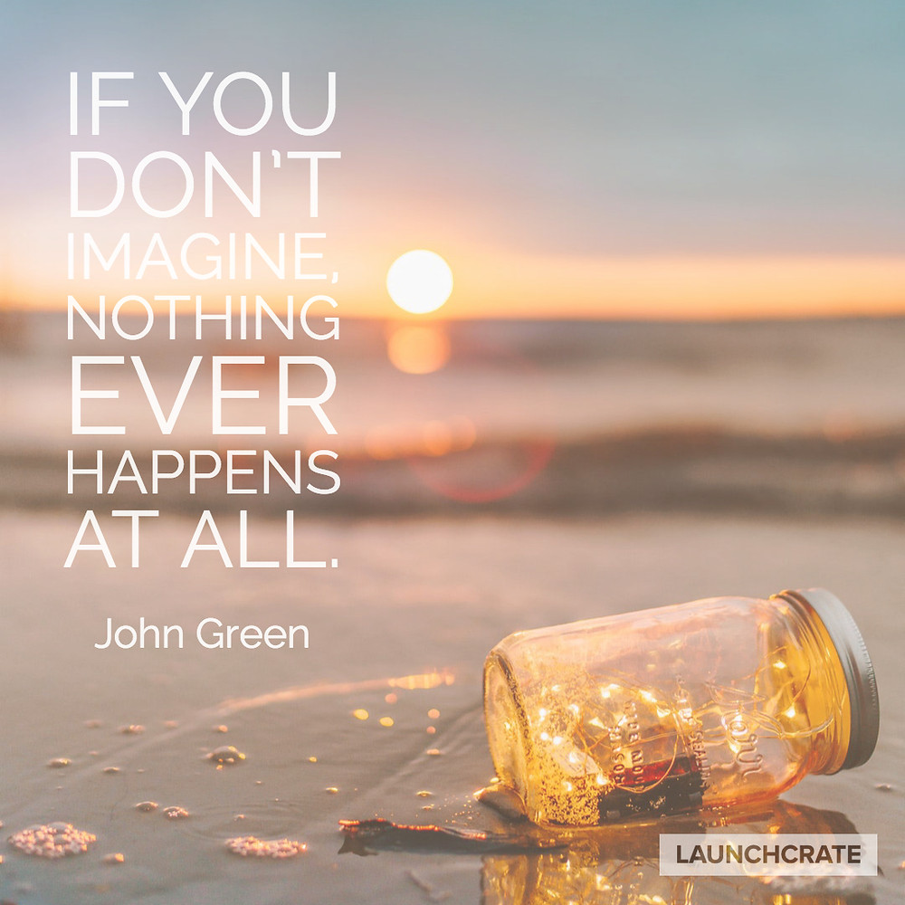 """If you don't imagine, nothing ever happens at all."" John Green"