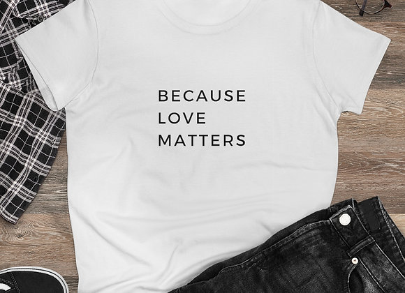 Women's Because Love Matters Women's  Tee-Shirt