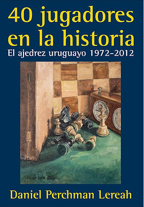 40 jugadores en la historia. El ajedrez uruguayo 1972-2012